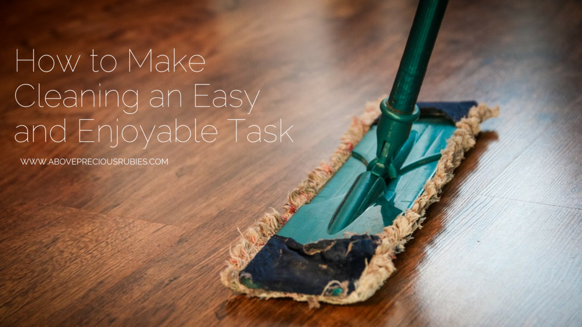 How to Make Cleaning an Easy and Enjoyable Task